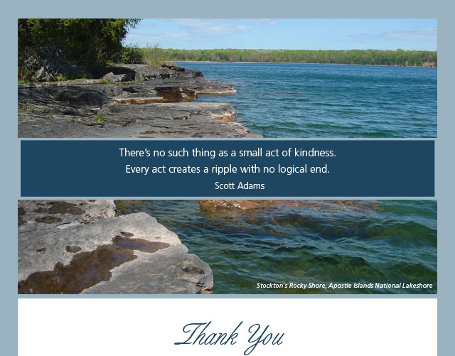 Thank You - There's no such thing as a small act of kindness. Every act creates a ripple with no logical end. -- Scott Adams
