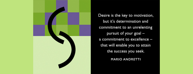 Desire is the key to motivation, but it's determination and commitment to an unrelenting pursuit of your goal — a commitment to excellence — that will enable you to attain the success you see. -- Mario Andretti