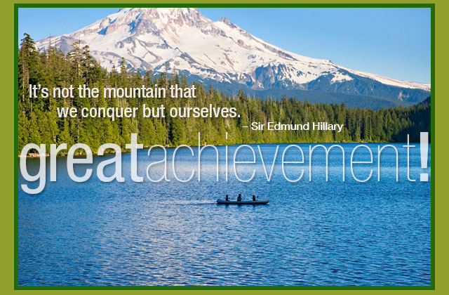 Great Achievement! It's not the mountain that we conquer but ourselves. -- Edmund Hillary