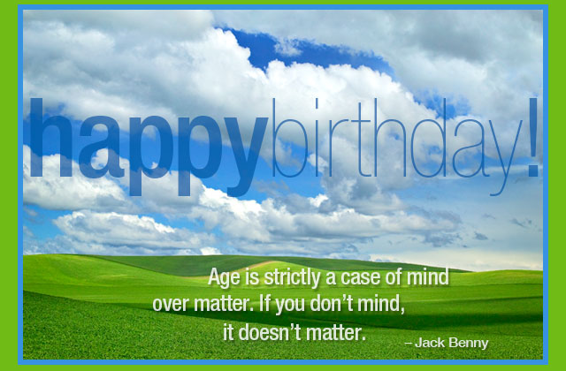 Happy Birthday! - Age is strictly a case of mind over matter. If you don't mind, it doesn't matter. -- Jack Benny
