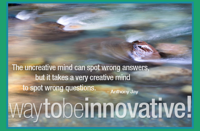 Way to be innovative! - The uncreative mind can spot wrong answers, but it takes a very creative mind to spot wrong questions. -- Anthony Jany