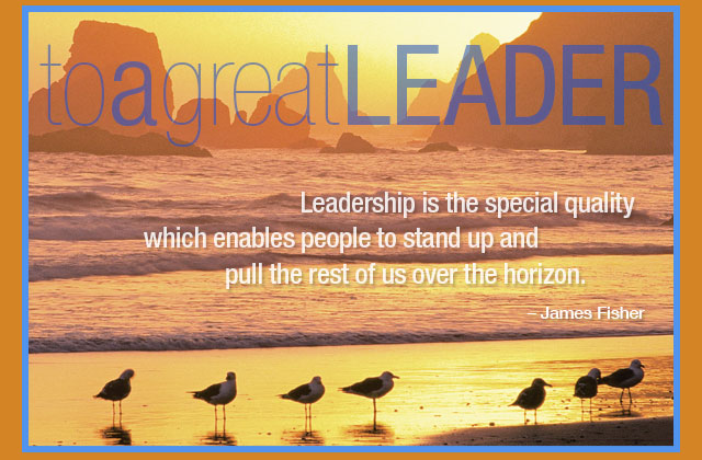 To a great leader - Leadership is the special quality which enables people to stand up and pull the rest of us over the horizon. -- James Fisher