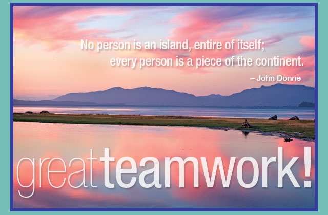 Great teamwork! - No person is an island, entire of itself; every person is a piece of the continent. -- John Doone