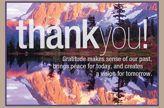 Thank you! Gratitude makes sense of our past, brings peace for today, and creates a vision for tomorrow.
