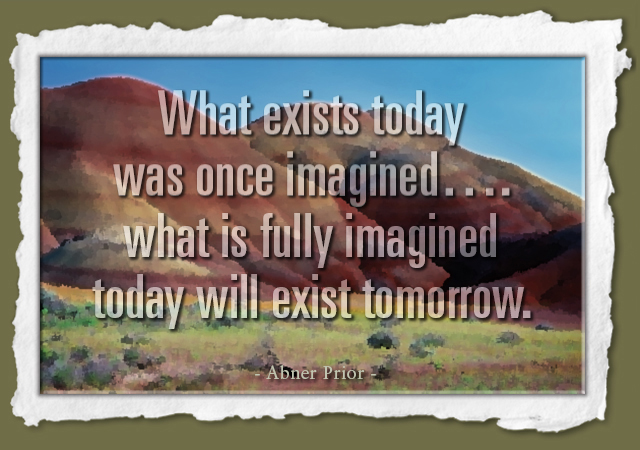 What exists today was once imagined....what is fully imagined today will exist tomorrow. -- Abner Prior