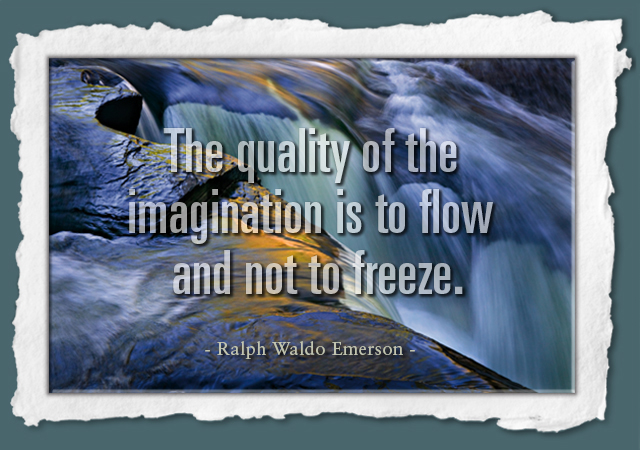 The quality of the imagination is to flow and not to freeze. -- Ralph Waldo Emerson